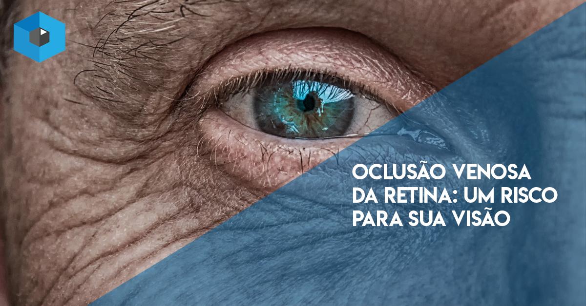 OCLUSÃO VENOSA DA RETINA: UM RISCO PARA SUA VISÃO